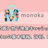 いつもの買い物で現金キャッシュバック monokaの基本情報、評判、口コミ