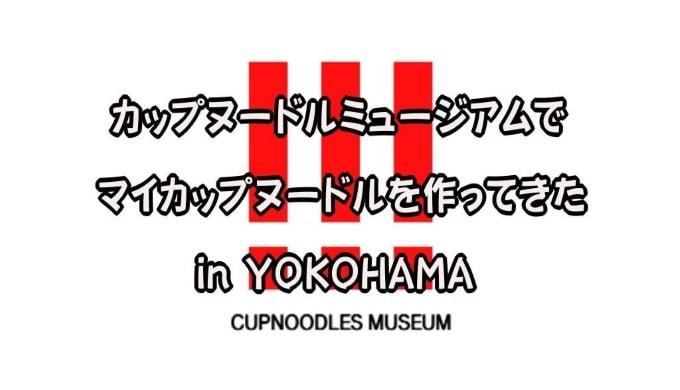 カップヌードルミュージアムでマイカップヌードルを作ってきた【横浜】