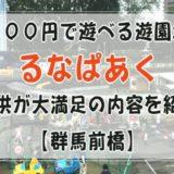 500円で遊べる遊園地「るなぱあく」子供が大満足の内容を紹介【群馬前橋】