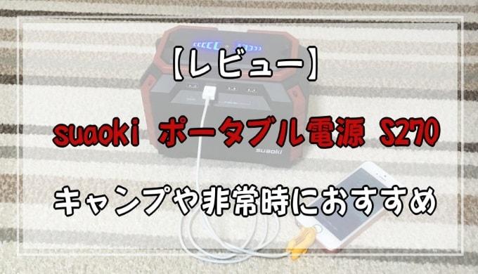 【レビュー】suaoki ポータブル電源 S270 キャンプや非常時におすすめ