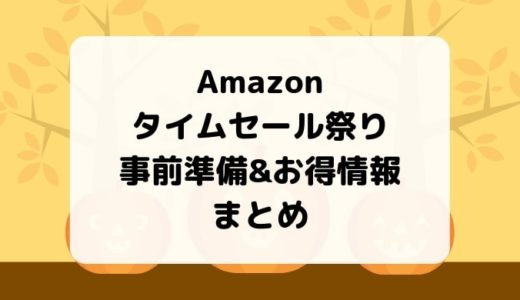 【11/4 1:59まで】Amazonタイムセール祭りの事前準備&お得情報まとめ