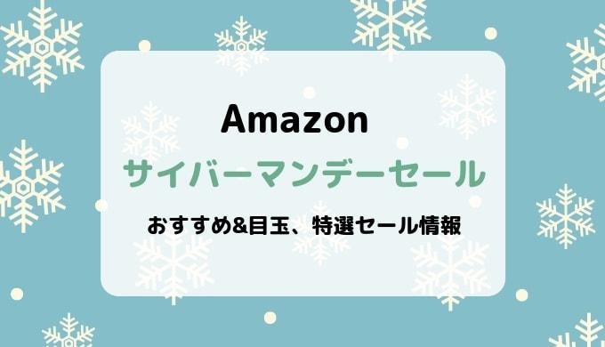 Amazonサイバーマンデーセール/おすすめ&目玉商品、特選セール情報まとめ