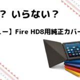 【レビュー】Fire HD8(2018)にカバーは必要?いらない?純正&おススメを紹介