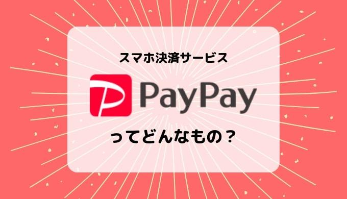 【スマホ決算アプリ】PayPayとは?支払方法、加盟店(使えるお店)、注意点など解説