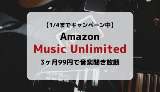 【1/4まで】Amazon Music Unlimited 3ヶ月99円で使えるキャンペーン開催中