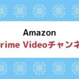 プライムビデオが物足りないなら『prime videoチャンネル』がおすすめ!料金、メリットなどまとめ