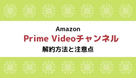 【Amazon Prime Videoチャンネル】解約方法と注意点まとめ ※再登録に注意