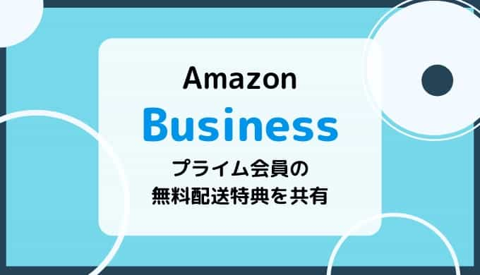 【Amazonビジネス】個人アカウントのプライム配送無料特典を共有する方法