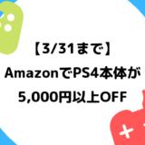 【3/31まで】Amazonで対象のPlayStation4本体が5,000以上安く購入できるキャンペーン開催中【PS4】