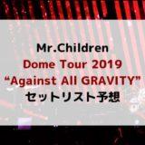 """【セトリ予想】Mr.Children ミスチル ライブ 『DomeTour2019""""Against All GRAVITY""""』東京ドーム2日目"""