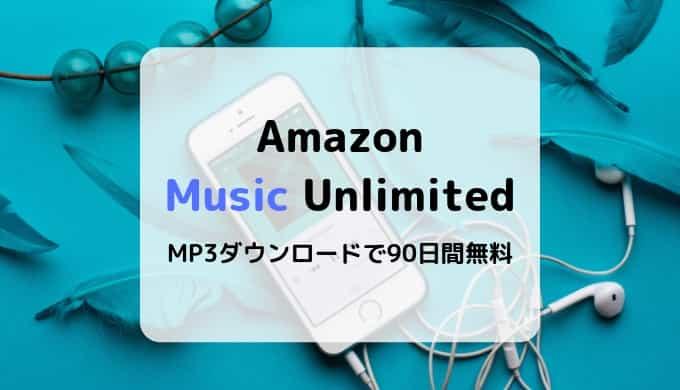 【90日間無料】Amazon Music UnlimitedでMP3ダウンロードキャンペーン開催中(4/9~終了日未定)