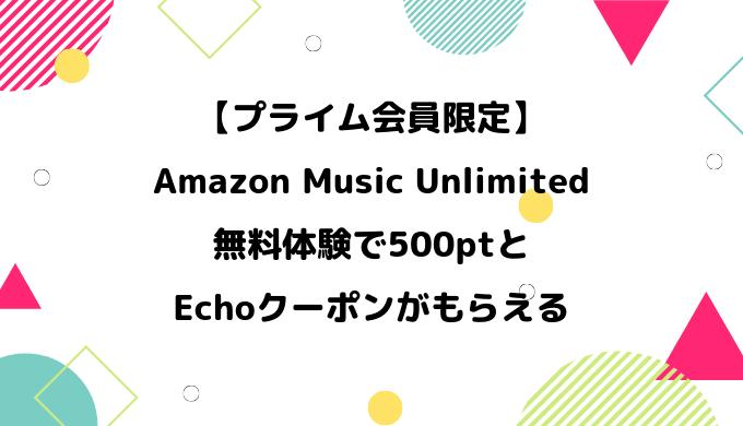 【5/8まで】Amazon Music Unlimitedを無料体験で500pt+Echoクーポンがもらえる【プライム会員限定】