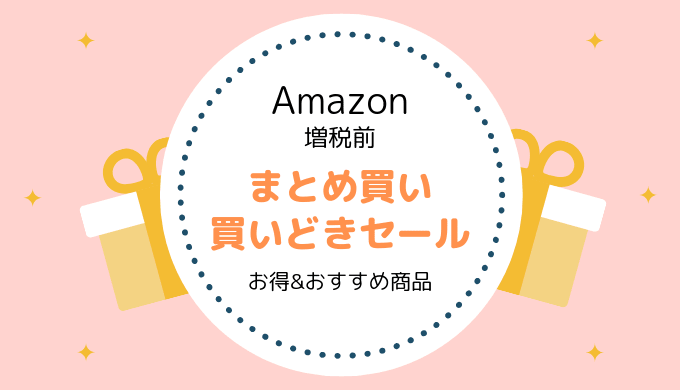 【9/30まで】Amazon 増税前のまとめ買いセール/お得、おすすめ商品情報まとめ