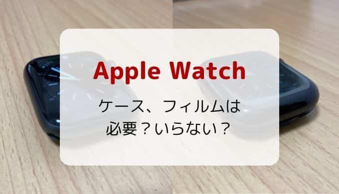 【レビュー】Apple watchにケースやフィルムは必要?いらない?おススメも紹介