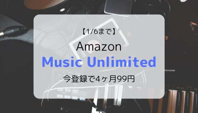 【1/6まで】Amazon Music Unlimited 4ヶ月99円キャンペーン開催中(登録方法も画像付きで解説)