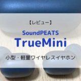 【レビュー】SoundPEATS TrueMini/小さくてもすごい完全ワイヤレスイヤホン