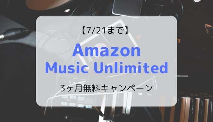 【7/21まで】Amazon Music Unlimited 3無料キャンペーン開催中(登録方法も画像付きで解説)