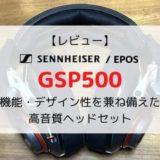 【レビュー】EPOS/ゼンハイザー GSP500/機能・デザイン性を兼ね備えた高音質ゲーミングヘッドセット