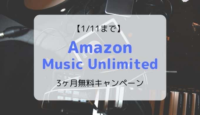 【1/11まで】Amazon Music Unlimited 3ヶ月無料キャンペーン開催中!