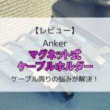 【レビュー】Anker マグネット式ケーブルホルダー/ケーブル周りの悩みが解決!【Magnetic Cable Holder】