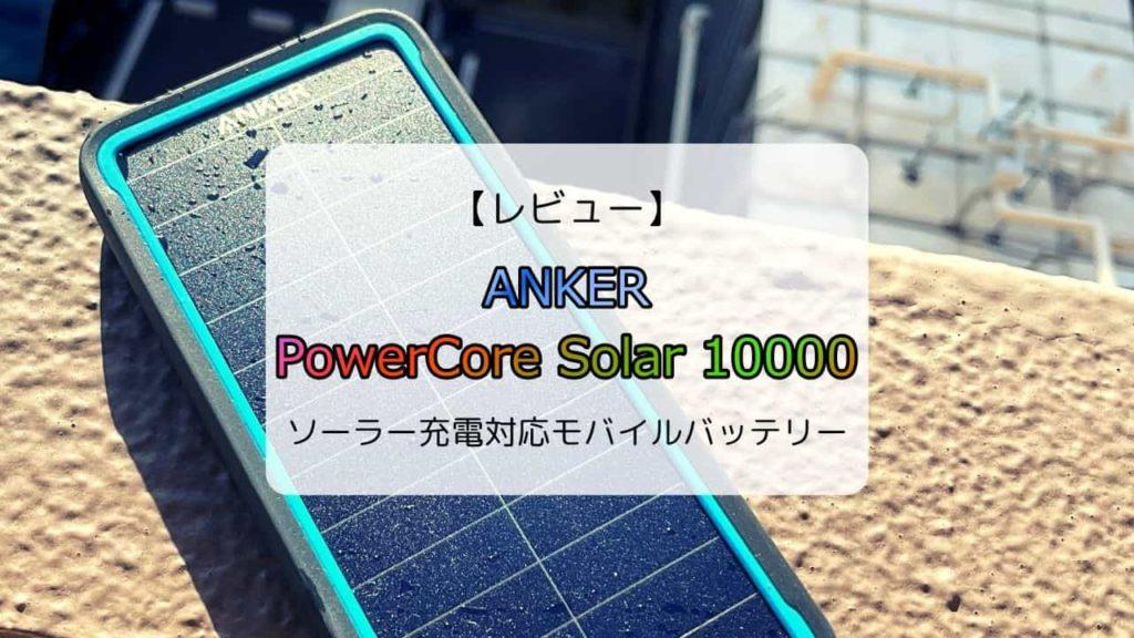 【レビュー/レポ】Anker PowerCore Solar 10000/ソーラー充電対応モバイルバッテリー
