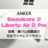 【レビュー】Anker Soundcore Liberty Air 2 Pro/音質・着け心地最高の完全ワイヤレスイヤホン