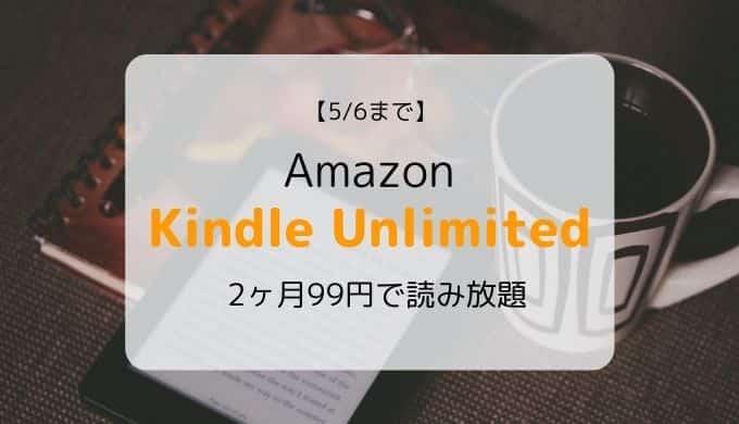 【5/6まで】Kindle Unlimited「2ヶ月99円」キャンペーン開催中