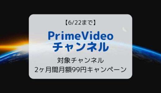 【6/22まで】PrimeVideoチャンネル 2ヶ月間月額99円キャンペーン