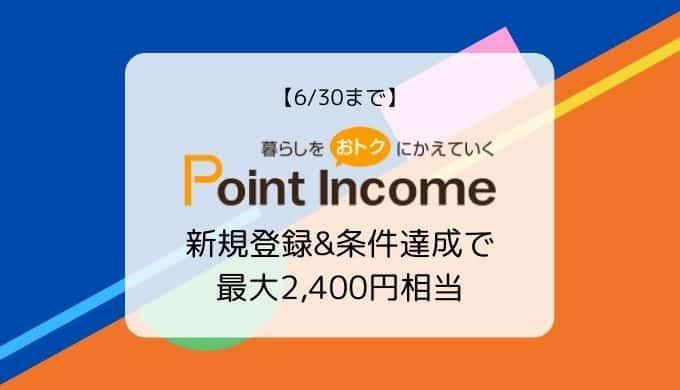 【6/30まで】ポイントインカム新規登録&条件達成で最大2,400円相当還元キャンペーン
