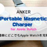 【レビュー】簡単にどこでもApple Watchが充電できる「Anker Portable Magnetic Charger」が超便利